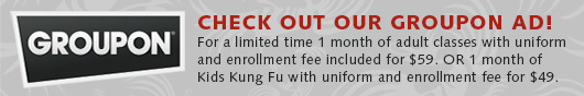 Check out our Groupon ad! For a limited time 1 month of adult classes with uniform and enrollment fee included for $59 or 1 month of Kids Kung Fu with uniform and enrollment fee for $49.